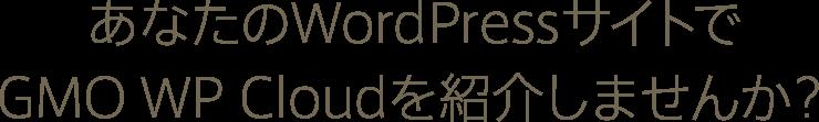 あなたのWordPressサイトで GMO WP Cloudを紹介しませんか?